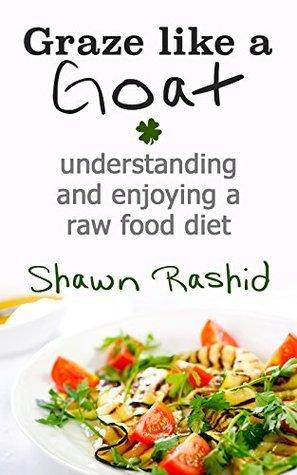 Graze Like a Goat : Understanding and Enjoying a Raw food Diet Shawn Rashid