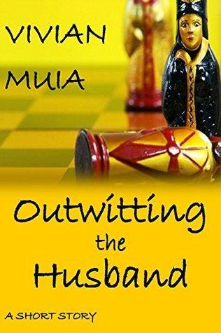 OUTWITTING THE HUSBAND: A SHORT STORY VIVIAN MUIA