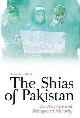 The Shias of Pakistan: An Assertive and Beleaguered Minority  by  Andreas T. Rieck