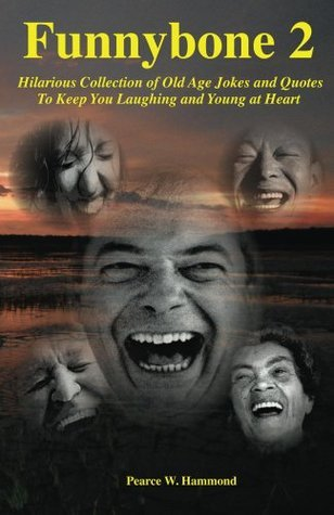 Funnybone 2: Hilarious Collection of Old Age Jokes and Quotes to Keep You Laughing and Young at Heart  by  Pearce Hammond