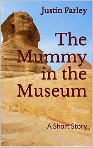 The Mummy in the Museum: A Short Story  by  Justin Farley