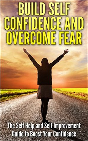 Build Self Confidence and Overcome Fear: The Self Help and Self Improvement Guide to Boost Your Confidence  by  Thomas P. Lester