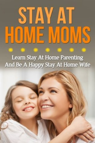 Stay At Home Moms - Learn Stay At Home Parenting And Be A Happy Stay At Home Wife Jolin White