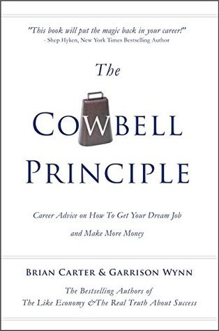 The Cowbell Principle: Career Advice On How To Get Your Dream Job And Make More Money Brian Carter