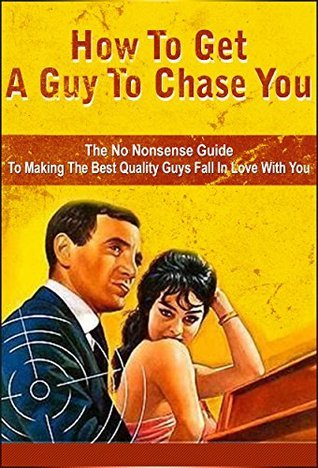 How To Get A Guy To Chase You: The No Nonsense Guide To Making The Best Quality Guys Fall In Love With You Raphaela Gunn