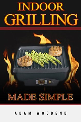 Indoor Grilling Made Simple: indoor grilling cookbook, with meat poultry & seafood recipes. Brings barbeque and grilling indoors  by  Adam Woodend