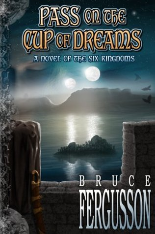 Pass on the Cup of Dreams: A Novel of the Six Kingdoms  by  Bruce Fergusson