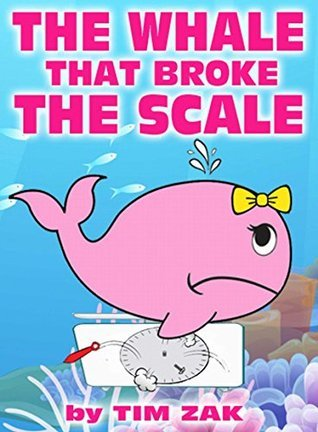 The Whale That Broke the Scale: The story of Wendy the whale who broke the scale! Tim Zak