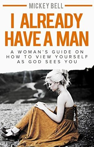 I Already Have A Man: A Womans Guide On How to View Yourself As God Sees You Mickey Bell