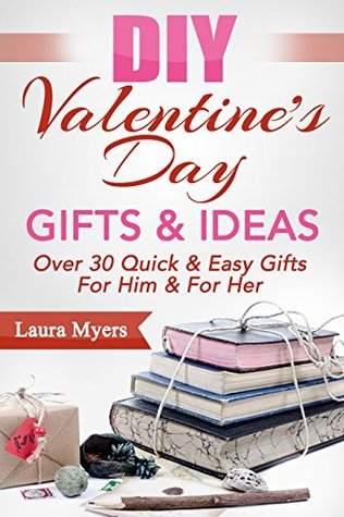 DIY Valentines Day Gifts & Ideas: Over 30 Quick & Easy Gifts For Him & For Her (DIY, Do It Yourself, Valentines Day, Gifts, For Him, For Her, Quick and ... Decorating, Presents, Hearts Book 1) Laura Myers