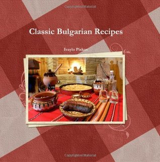 Classic Bulgarian Recipes: Collectors Edition  by  Ivaylo Piskov