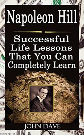 Napoleon Hill: Successful Life Lessons That You Can Completely Learn John Dave