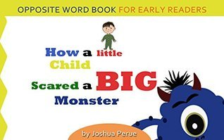 How a Little Child Scared a Big Monster - Fun Opposite Word Book!  by  Joshua Perue