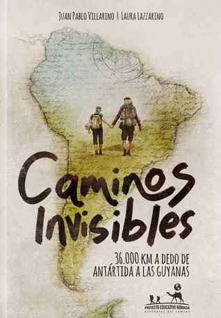 Caminos invisibles: 36.000 km a dedo de Antártida a las Guayanas  by  Juan Pablo Villarino