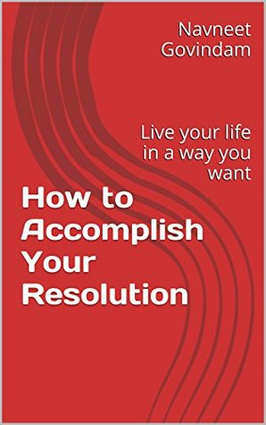 How to Accomplish Your Resolution: Live your life in a way you want  by  Navneet Govindam
