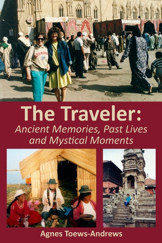The Traveler: Ancient Memories, Past Lives and Mystical Moments  by  Agnes Toews-Andrews