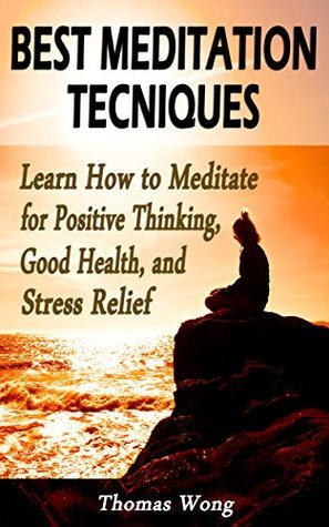 Best Meditation Techniques: Learn How to Meditate for Positive Thinking, Good Health, and Stress Relief  by  Thomas Wong