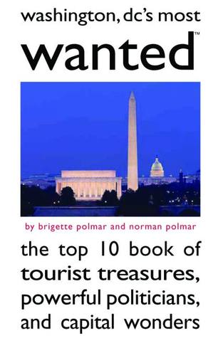 Washington DCs Most Wanted: The Top 10 Book of Tourist Treasures, Powerful Politicians, and Capital Wonders  by  Brigette Polmar