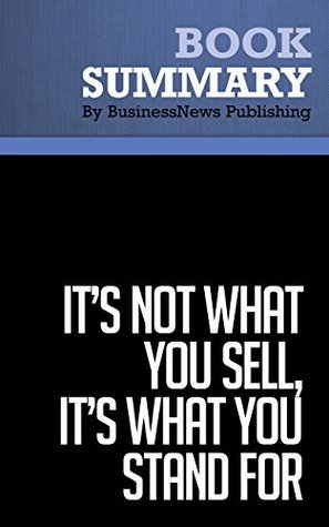 Summary : Its not What You Sell, Its What You Stand For - Roy Spence and Haley Rushing: Why Every Extraordinary Business Is Driven By Purpose BusinessNews Publishing