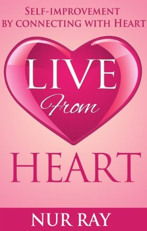 Live From Heart: Self-Improvement  by  Connecting with Heart by Nur Ray