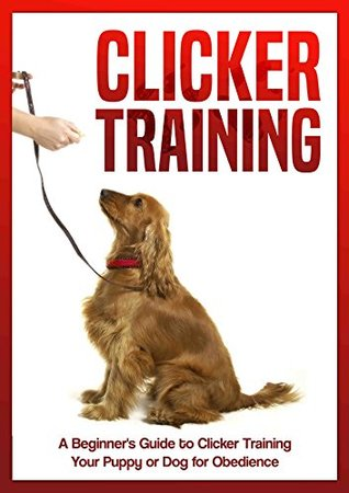 Clicker Training: Beginners Guide to Clicker Training Your Puppy or Dog for Obedience  by  Simple Guides Publishing