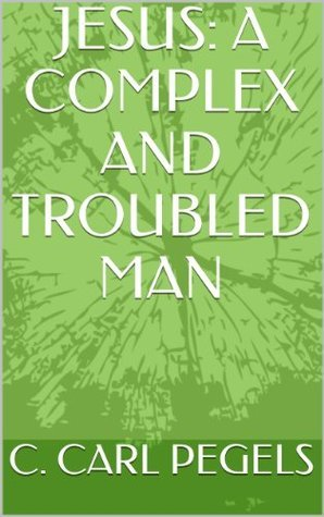JESUS: A COMPLEX AND TROUBLED MAN  by  C. Carl Pegels