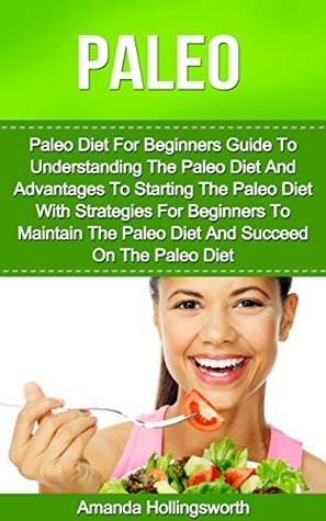 Paleo: Paleo Diet For Beginners Guide To Understanding The Paleo Diet With Paleo Diet For Weight Loss Strategies Including Paleo Diet For Beginners Tips For Using The Paleo Diet For Weight Loss Amanda Hollingsworth