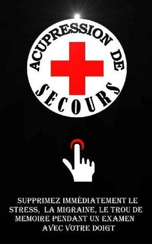 Acupression De Secours: Supprimez Immédiatement Le Stress, Le Mal De Tête, Le Trou De Mémoire Pendant Un Examen Avec Votre Doigt. Remy Roulier