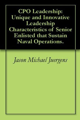 CPO Leadership: Unique and Innovative Leadership Characteristics of Senior Enlisted that Sustain Naval Operations.  by  Jason Michael Juergens