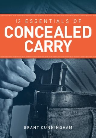 12 Essentials of Concealed Carry: Basic tips to get started in safe and responsible concealed carry (Concealed Carry Series)  by  Grant Cunningham