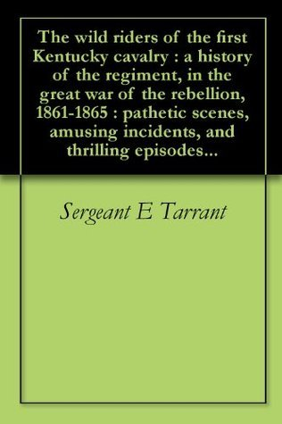 The wild riders of the first Kentucky cavalry : a history of the regiment, in the great war of the rebellion, 1861-1865 : pathetic scenes, amusing incidents, and thrilling episodes...  by  Sergeant E Tarrant