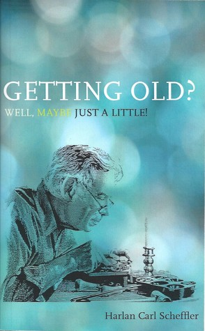 Getting Old? Well, Maybe Just a Little! Harlan Carl Scheffler