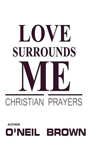 Love Surrounds Me: Christian Prayers  by  ONeil Brown