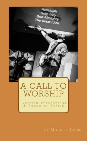 A Call To Worship: Inspired Reflections & Poems of Praise  by  Michele Jones