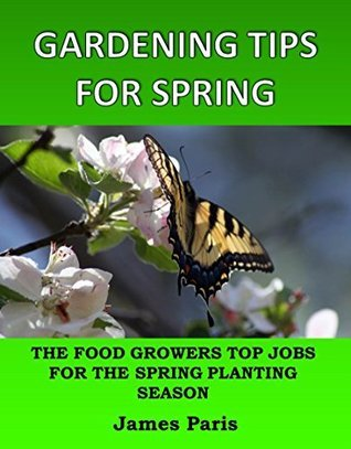 Gardening Tips For Spring: The Food Growers Top Jobs For The Spring Gardening Season (Seasonal Garden Jobs Book 3)  by  James Paris
