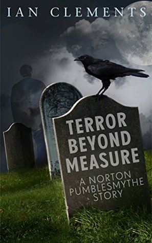 Terror Beyond Measure: A Norton Pumblesmythe Story  by  Ian Clements
