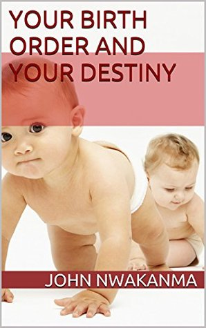 your birth order and your destiny  by  JOHN NWAKANMA