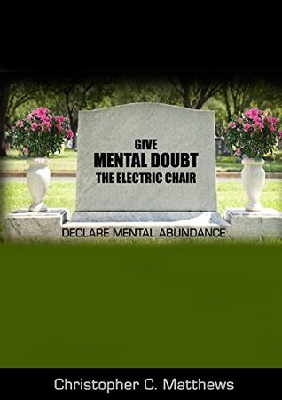 Give Mental Doubt The Electric Chair: Declare Mental Abundance Christopher Matthews
