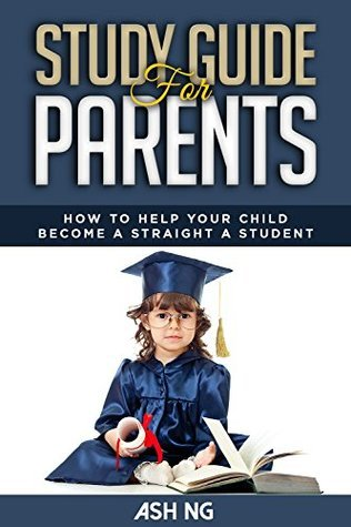 Study Guide for Parents: How to help your child become a straight A student  by  Ash Ng