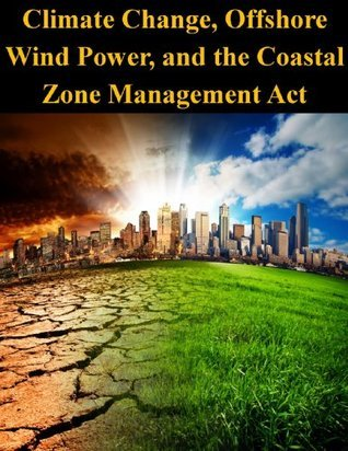 Climate Change, Offshore Wind Power, and the Coastal Zone Management Act  by  U.S. National Oceanic and Atmospheric Administration