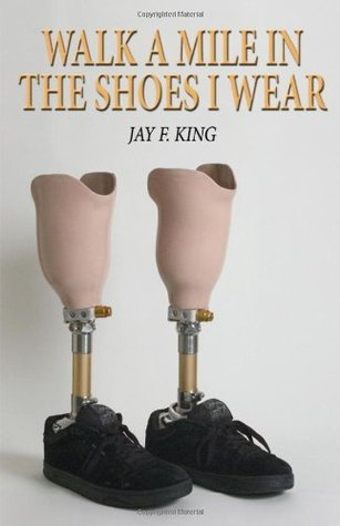 Walk a Mile in the Shoes I Wear  by  Jay F. King