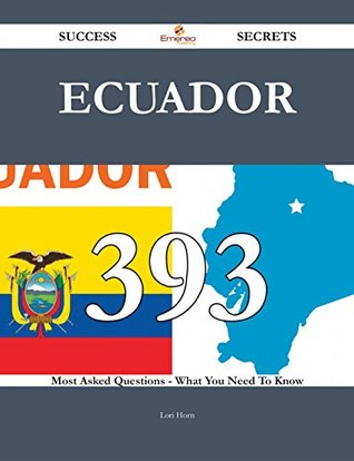 Ecuador 393 Success Secrets - 393 Most Asked Questions On Ecuador - What You Need To Know  by  Lori Horn