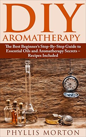 DIY Aromatherapy: The Best Beginners Step-By-Step Guide to Essential Oils and Aromatherapy Secrets - Recipes Included Phyllis Morton