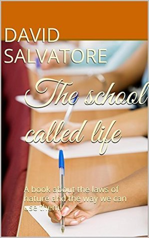 The school called life: A book about the laws of nature and the way we can use them! David Salvatore