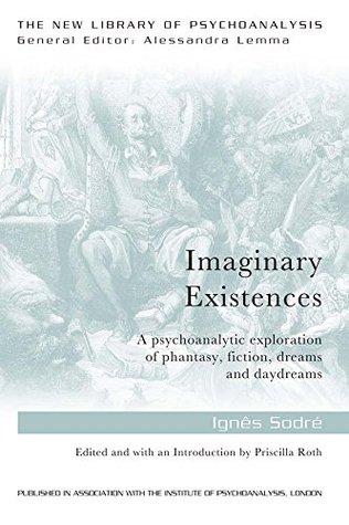 Imaginary Existences: A Psychoanalytic Exploration of Phantasy, Fiction, Dreams and Daydreams Ignes Sodre