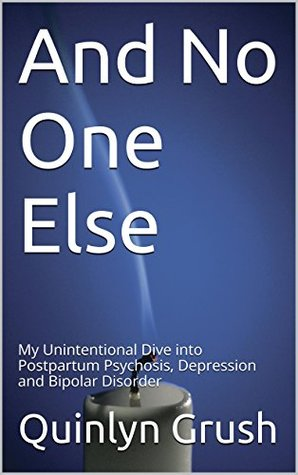 And No One Else: My Unintentional Dive into Postpartum Psychosis, Depression and Bipolar Disorder  by  Quinlyn Grush