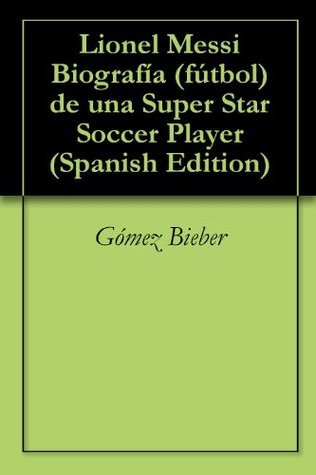 Lionel Messi Biografía (fútbol) de una Super Star Soccer Player  by  Gomez Bieber