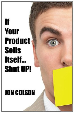 If Your Product Sells Itself, Shut UP!  by  Jon Colson
