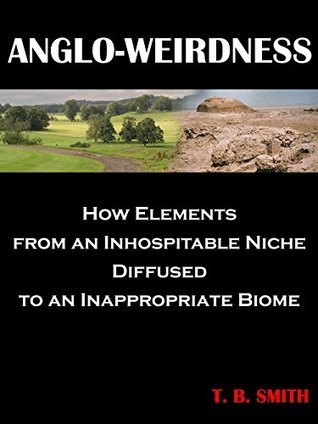 Anglo-weirdness: How Elements from an Inhospitable Niche Diffused to an Inappropriate Biome  by  T. B. Smith