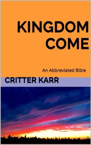 Kingdom Come: An Abbreviated Bible  by  Critter Karr
